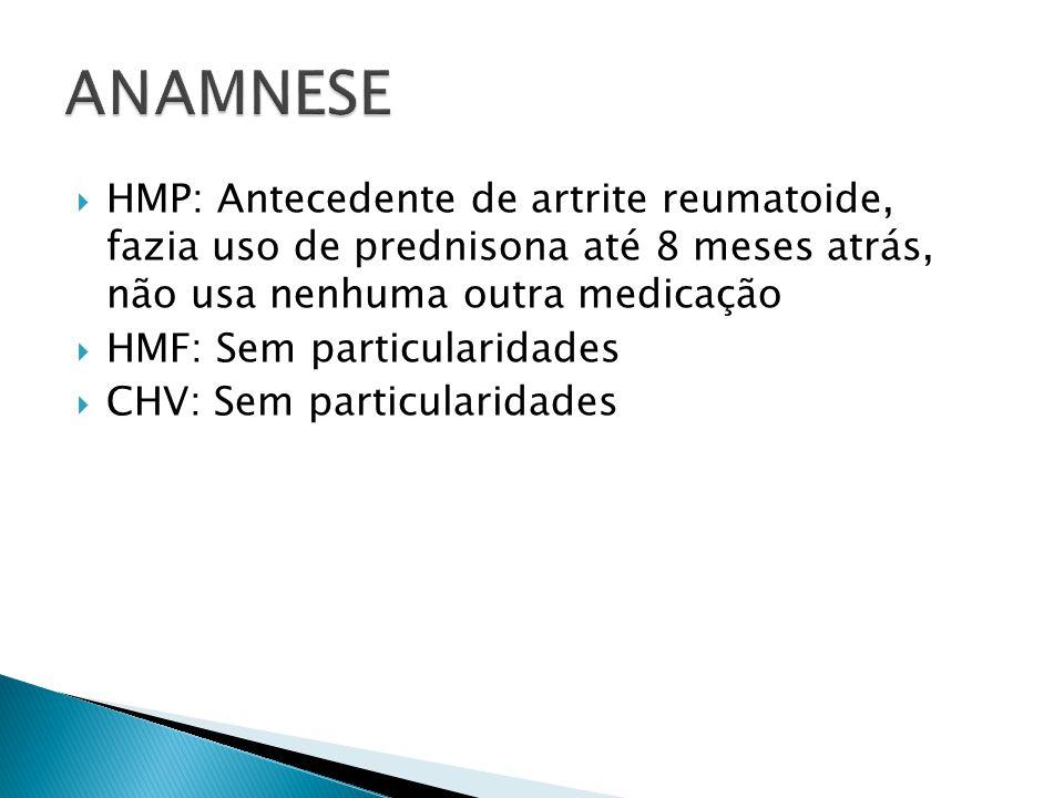 ANAMNESE HMP: Antecedente de artrite reumatoide, fazia uso de prednisona até 8 meses atrás, não usa nenhuma outra medicação.