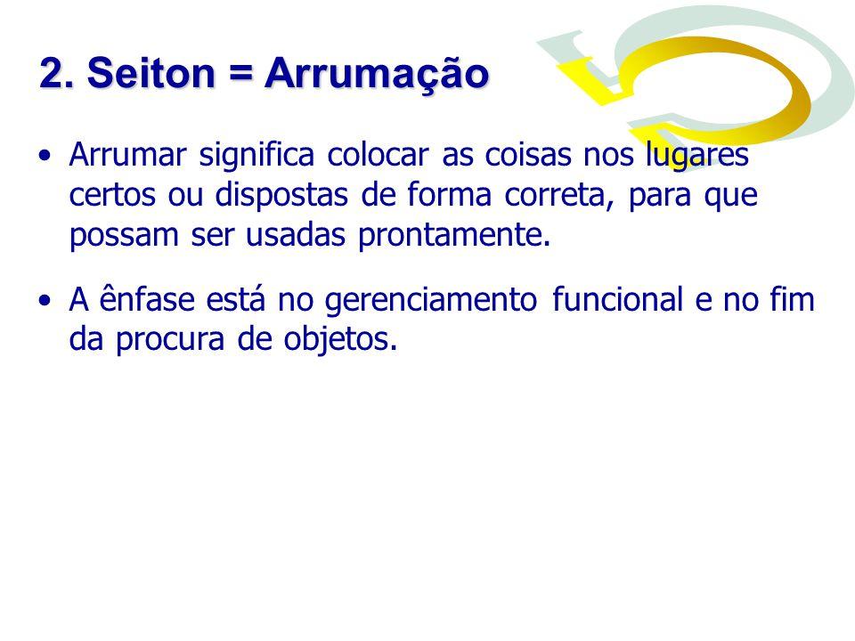 2. Seiton = Arrumação Arrumar significa colocar as coisas nos lugares certos ou dispostas de forma correta, para que possam ser usadas prontamente.