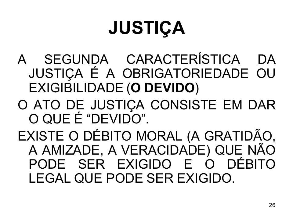 JUSTIÇA A SEGUNDA CARACTERÍSTICA DA JUSTIÇA É A OBRIGATORIEDADE OU EXIGIBILIDADE (O DEVIDO) O ATO DE JUSTIÇA CONSISTE EM DAR O QUE É DEVIDO .