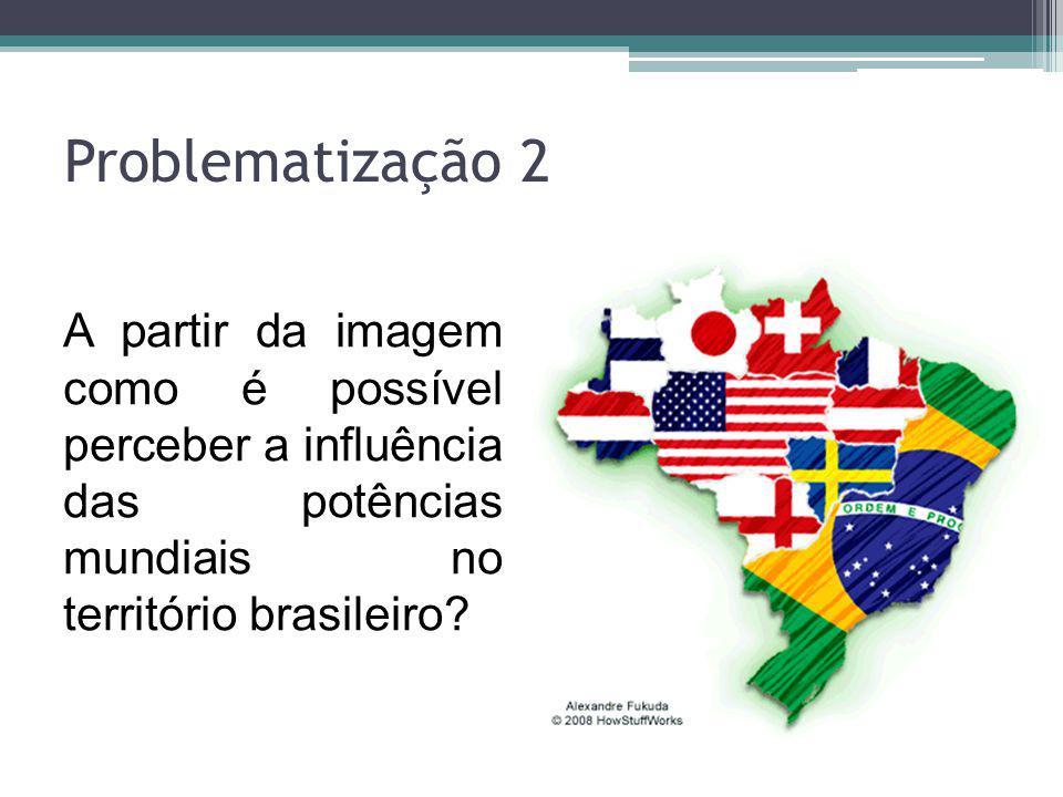 Problematização 2 A partir da imagem como é possível perceber a influência das potências mundiais no território brasileiro