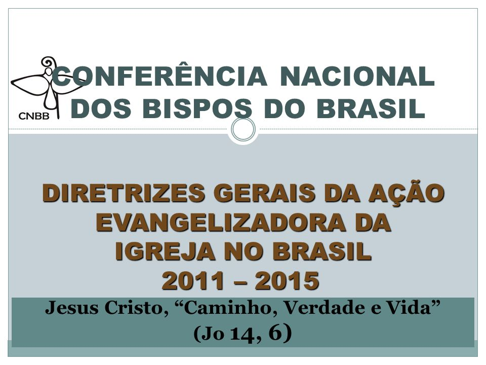 CONFERÊNCIA NACIONAL DOS BISPOS DO BRASIL DIRETRIZES GERAIS DA AÇÃO EVANGELIZADORA DA IGREJA NO BRASIL 2011 – 2015 Jesus Cristo, Caminho, Verdade e Vida (Jo 14, 6)