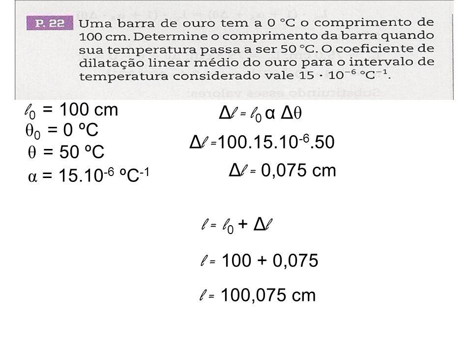 l0 = 100 cm Δl = l0 α Δθ. θ0 = 0 ºC. Δl =100.15.10-6.50. θ = 50 ºC. Δl = 0,075 cm. α = 15.10-6 ºC-1.