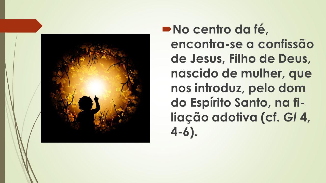 No centro da fé, encontra-se a confissão de Jesus, Filho de Deus, nascido de mulher, que nos introduz, pelo dom do Espírito Santo, na fi liação adotiva (cf.