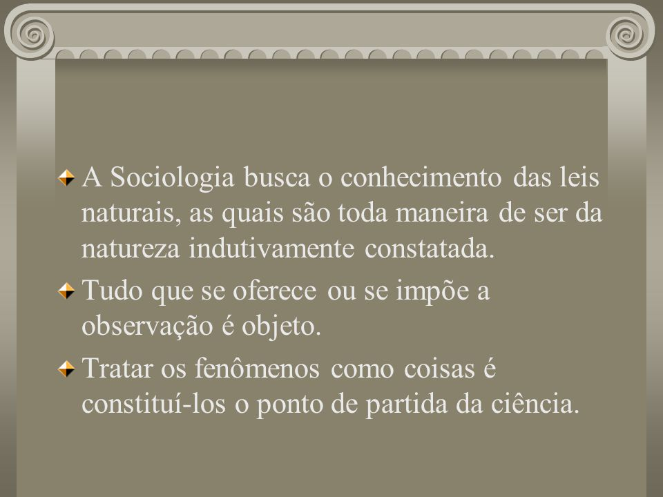 A Sociologia busca o conhecimento das leis naturais, as quais são toda maneira de ser da natureza indutivamente constatada.