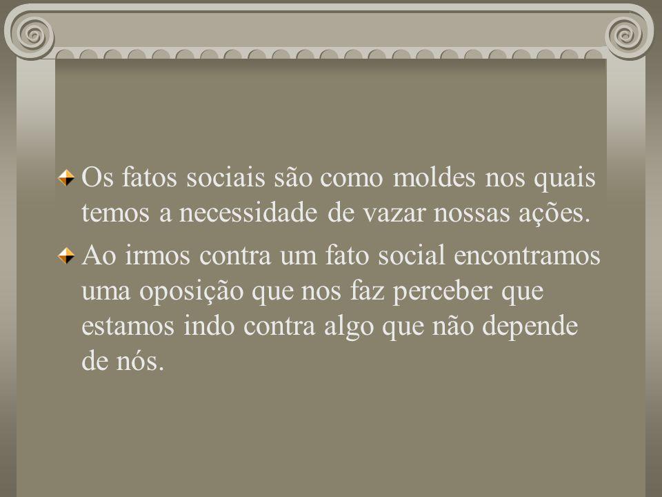 Os fatos sociais são como moldes nos quais temos a necessidade de vazar nossas ações.