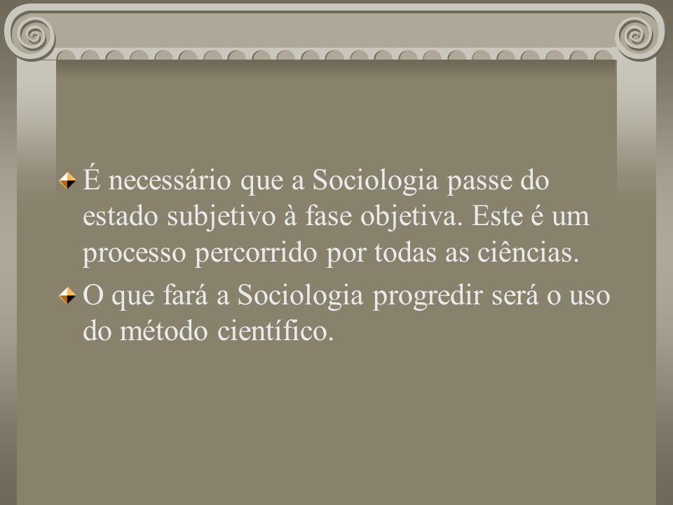 É necessário que a Sociologia passe do estado subjetivo à fase objetiva. Este é um processo percorrido por todas as ciências.