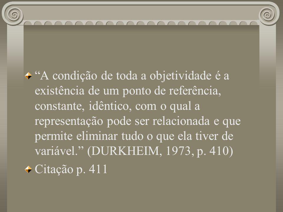 A condição de toda a objetividade é a existência de um ponto de referência, constante, idêntico, com o qual a representação pode ser relacionada e que permite eliminar tudo o que ela tiver de variável. (DURKHEIM, 1973, p. 410)