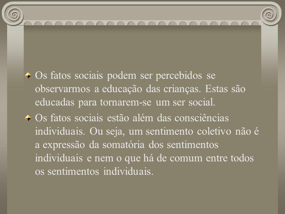 Os fatos sociais podem ser percebidos se observarmos a educação das crianças. Estas são educadas para tornarem-se um ser social.