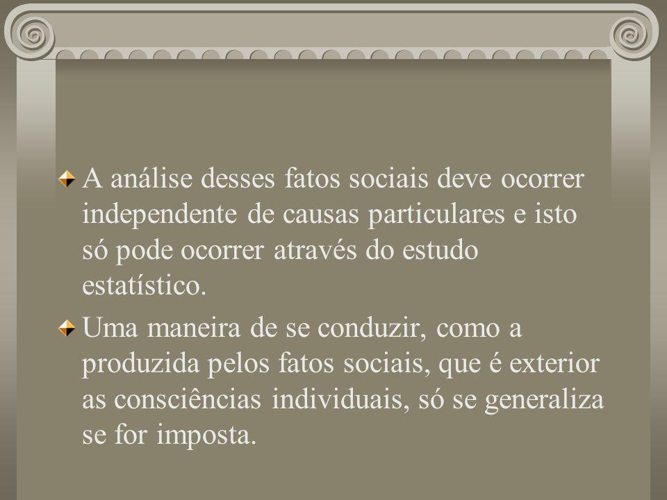 A análise desses fatos sociais deve ocorrer independente de causas particulares e isto só pode ocorrer através do estudo estatístico.