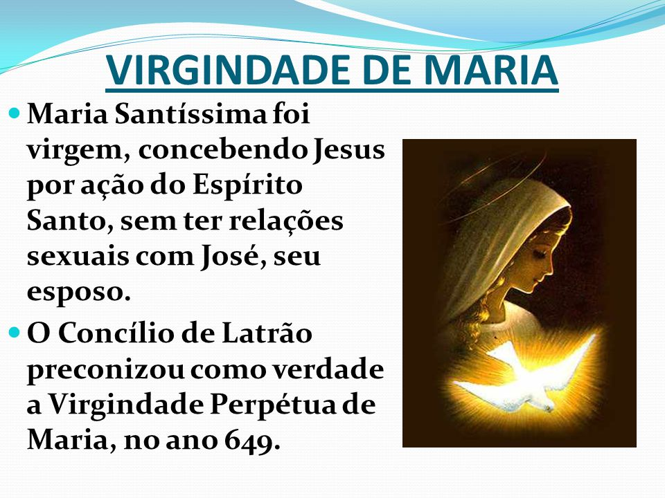 VIRGINDADE DE MARIA Maria Santíssima foi virgem, concebendo Jesus por ação do Espírito Santo, sem ter relações sexuais com José, seu esposo.