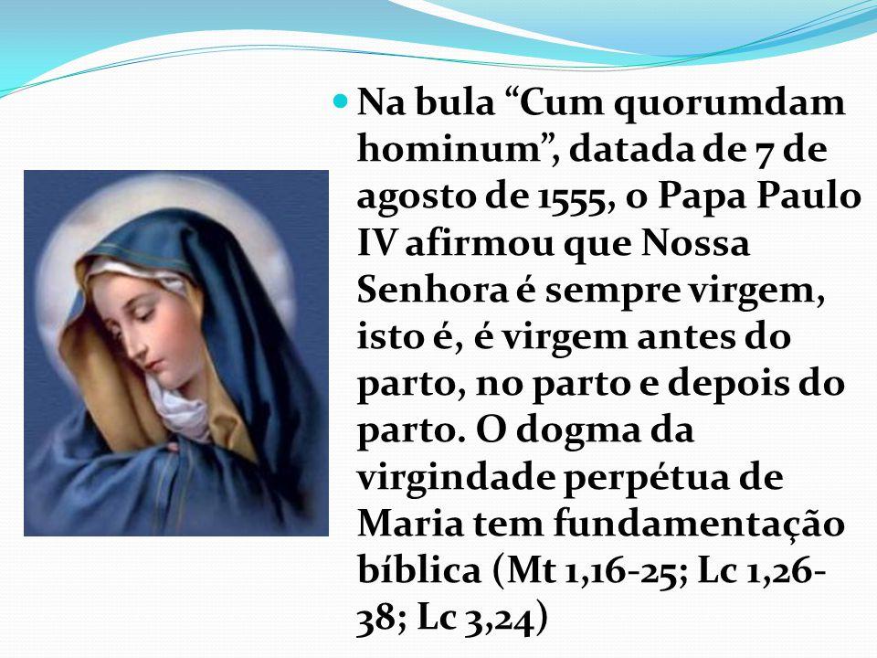 Na bula Cum quorumdam hominum , datada de 7 de agosto de 1555, o Papa Paulo IV afirmou que Nossa Senhora é sempre virgem, isto é, é virgem antes do parto, no parto e depois do parto.