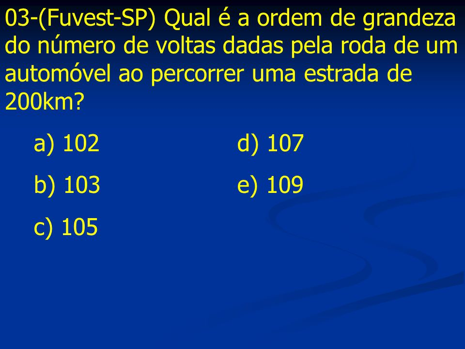 03-(Fuvest-SP) Qual é a ordem de grandeza do número de voltas dadas pela roda de um automóvel ao percorrer uma estrada de 200km