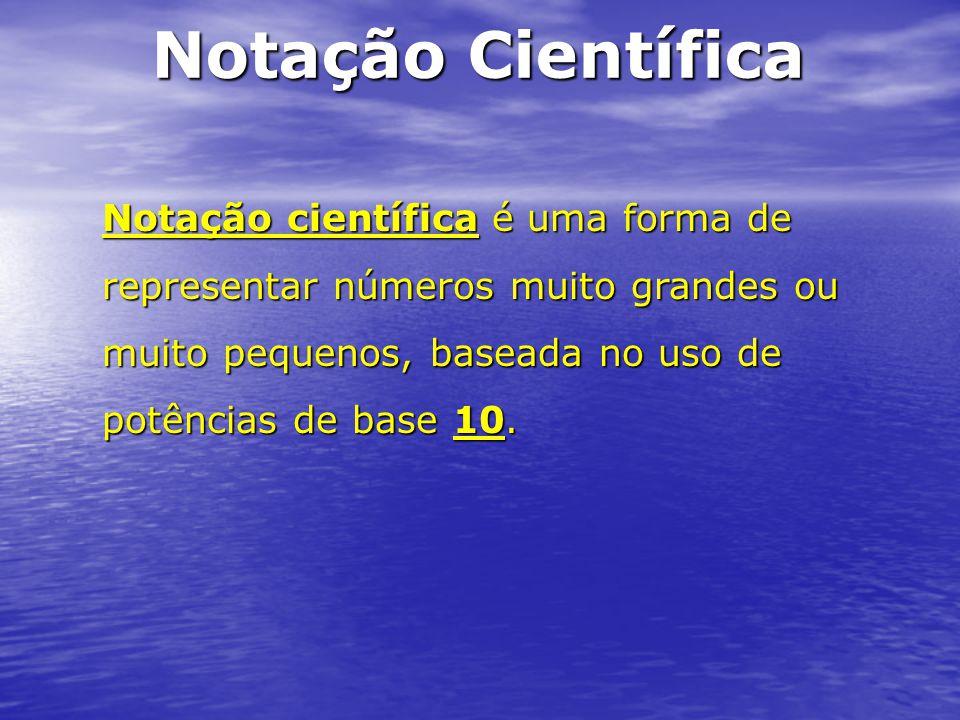 Notação Científica Notação científica é uma forma de representar números muito grandes ou muito pequenos, baseada no uso de potências de base 10.