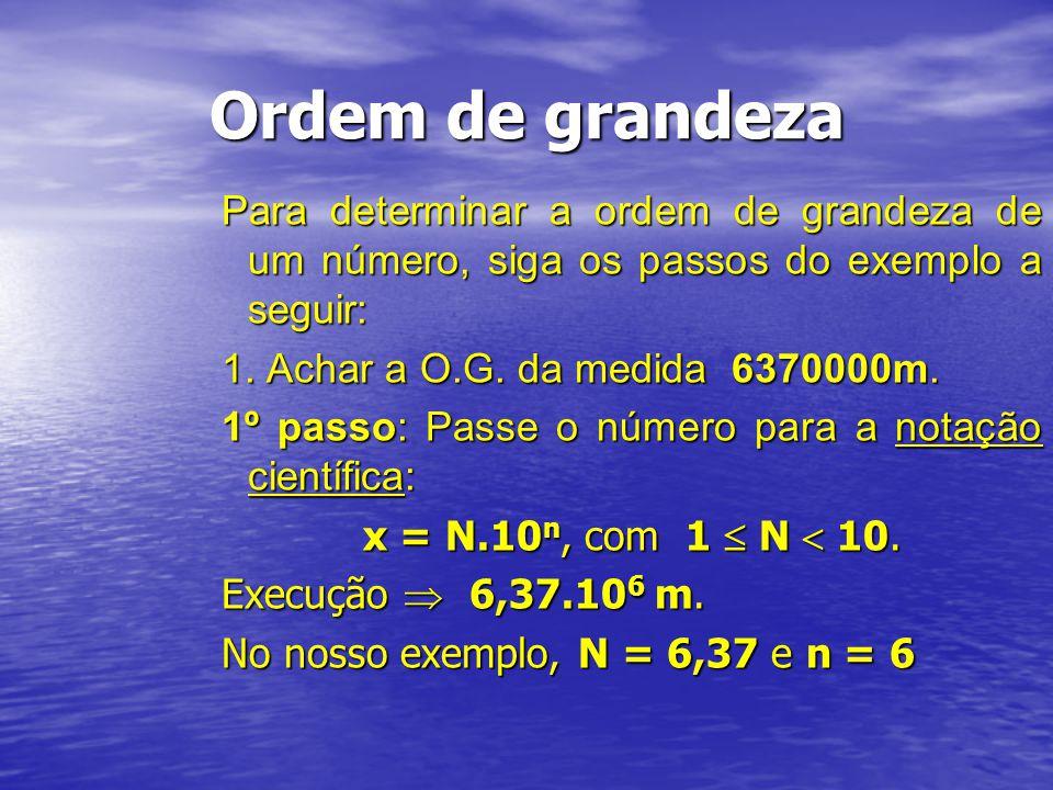 Ordem de grandeza Para determinar a ordem de grandeza de um número, siga os passos do exemplo a seguir: