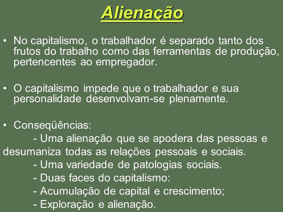 Alienação No capitalismo, o trabalhador é separado tanto dos frutos do trabalho como das ferramentas de produção, pertencentes ao empregador.