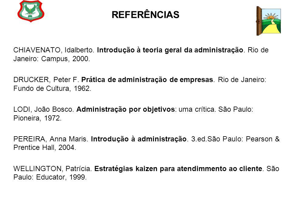 REFERÊNCIAS CHIAVENATO, Idalberto. Introdução à teoria geral da administração. Rio de Janeiro: Campus, 2000.