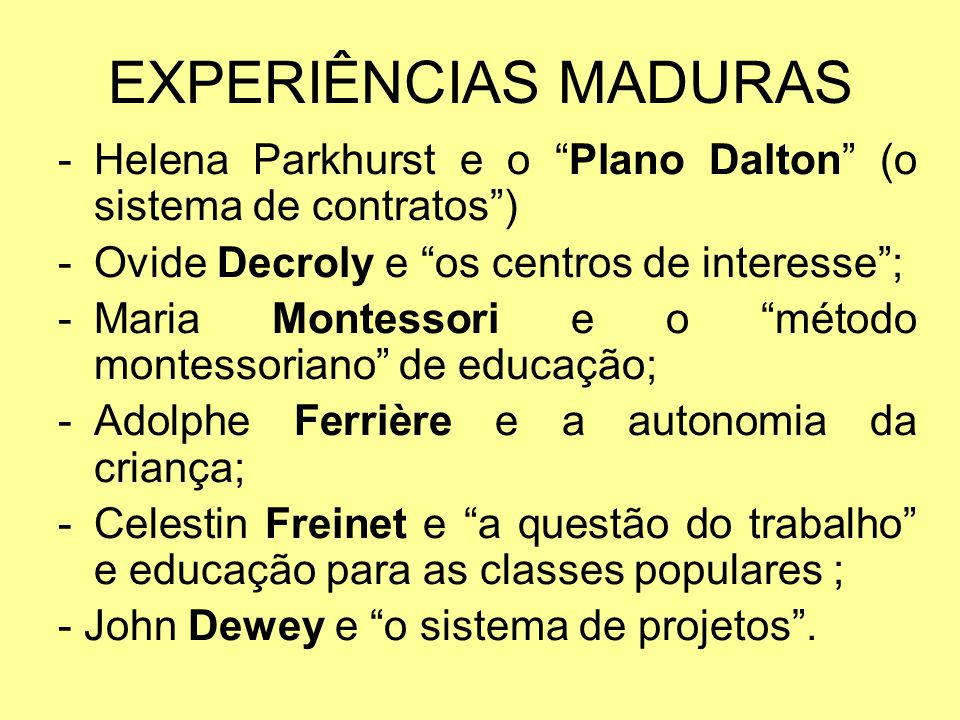 EXPERIÊNCIAS MADURAS Helena Parkhurst e o Plano Dalton (o sistema de contratos ) Ovide Decroly e os centros de interesse ;