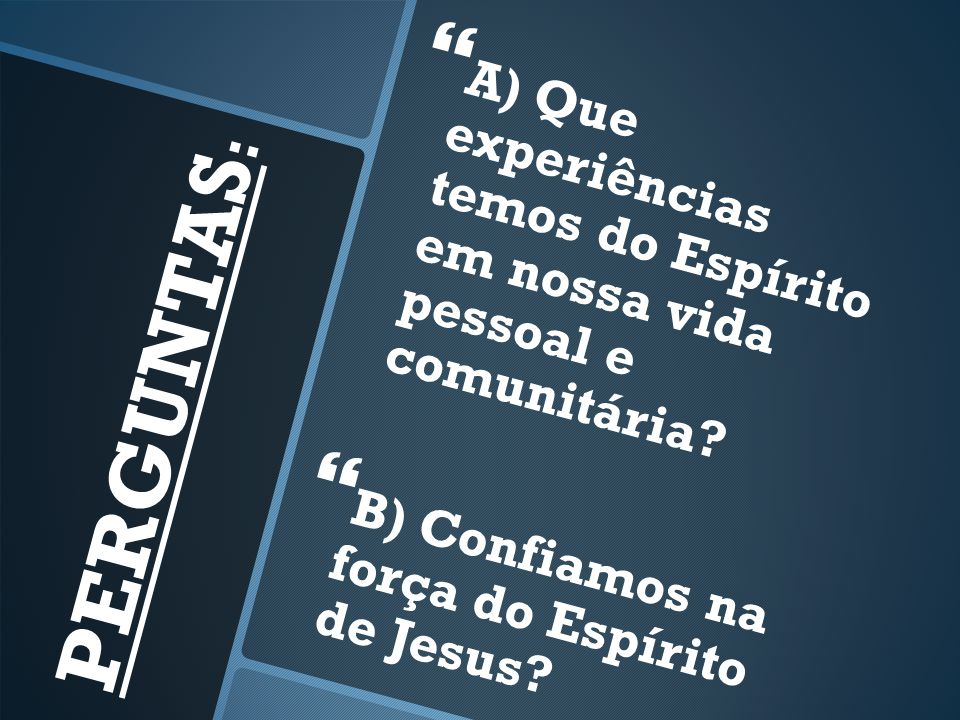 A) Que experiências temos do Espírito em nossa vida pessoal e comunitária