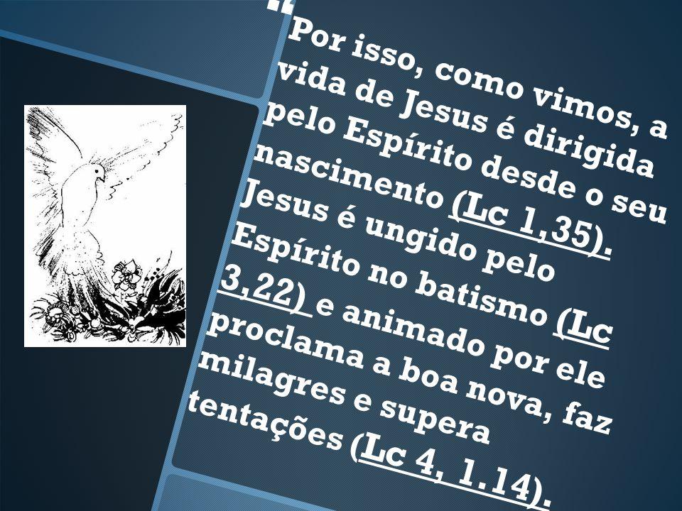Por isso, como vimos, a vida de Jesus é dirigida pelo Espírito desde o seu nascimento (Lc 1,35).