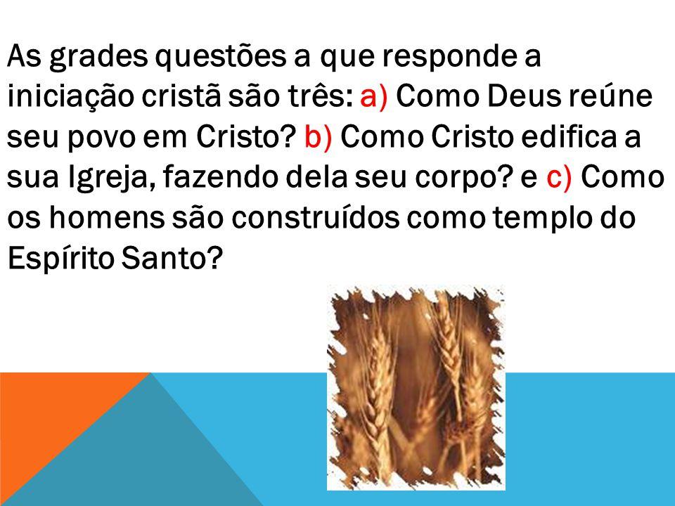 As grades questões a que responde a iniciação cristã são três: a) Como Deus reúne seu povo em Cristo.