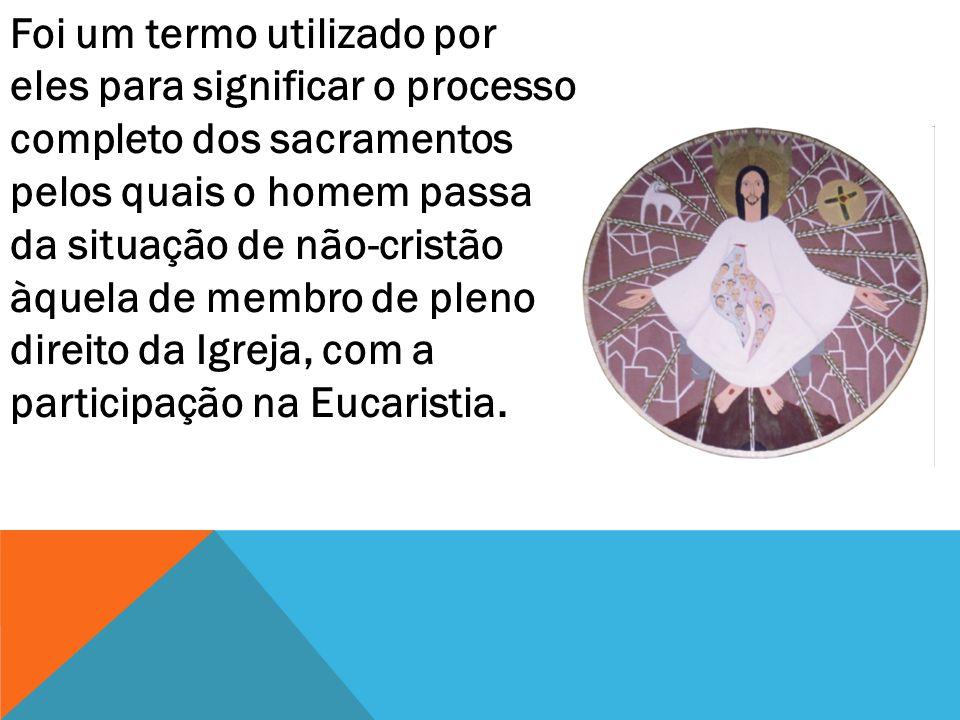 Foi um termo utilizado por eles para significar o processo completo dos sacramentos pelos quais o homem passa da situação de não-cristão àquela de membro de pleno direito da Igreja, com a participação na Eucaristia.