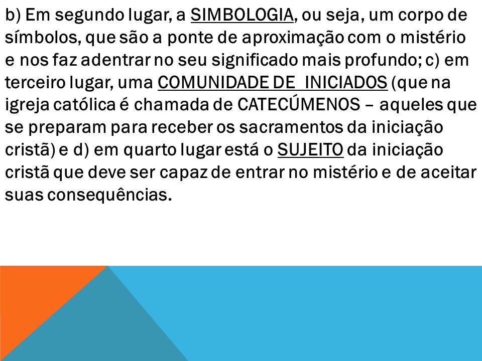b) Em segundo lugar, a SIMBOLOGIA, ou seja, um corpo de símbolos, que são a ponte de aproximação com o mistério e nos faz adentrar no seu significado mais profundo; c) em terceiro lugar, uma COMUNIDADE DE INICIADOS (que na igreja católica é chamada de CATECÚMENOS – aqueles que se preparam para receber os sacramentos da iniciação cristã) e d) em quarto lugar está o SUJEITO da iniciação cristã que deve ser capaz de entrar no mistério e de aceitar suas consequências.
