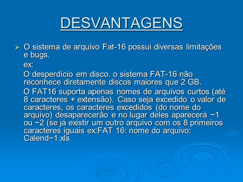 DESVANTAGENS O sistema de arquivo Fat-16 possui diversas limitações e bugs. ex: