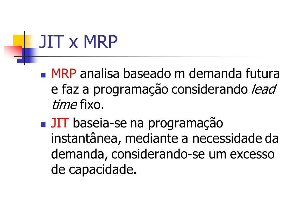 JIT x MRP MRP analisa baseado m demanda futura e faz a programação considerando lead time fixo.