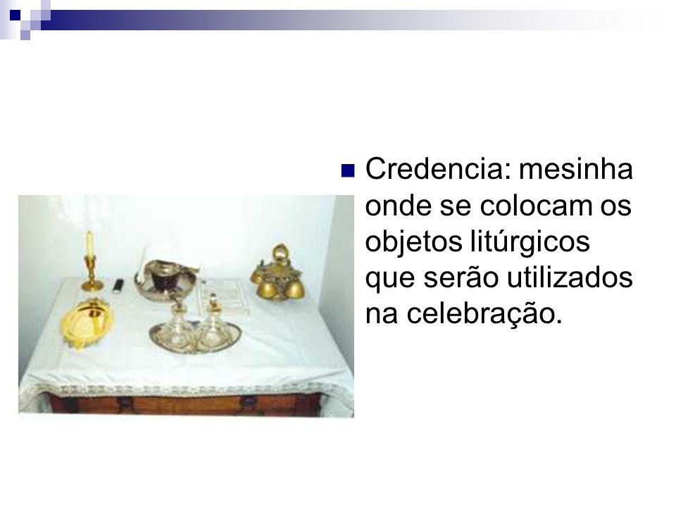 Credencia: mesinha onde se colocam os objetos litúrgicos que serão utilizados na celebração.