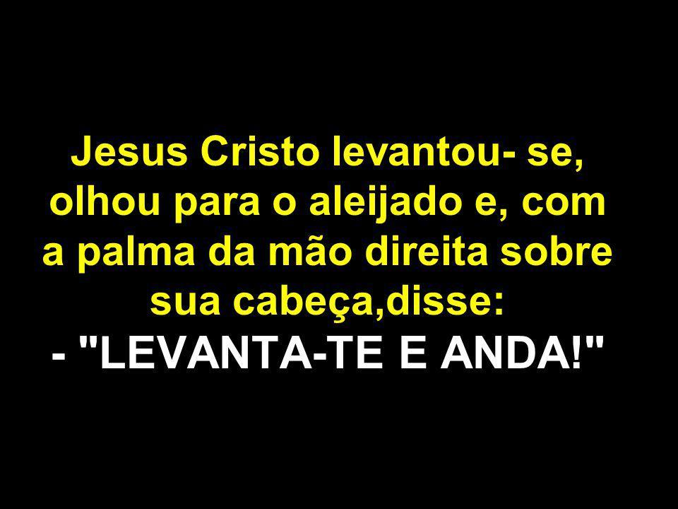 Jesus Cristo levantou- se, olhou para o aleijado e, com a palma da mão direita sobre sua cabeça,disse: - LEVANTA-TE E ANDA!
