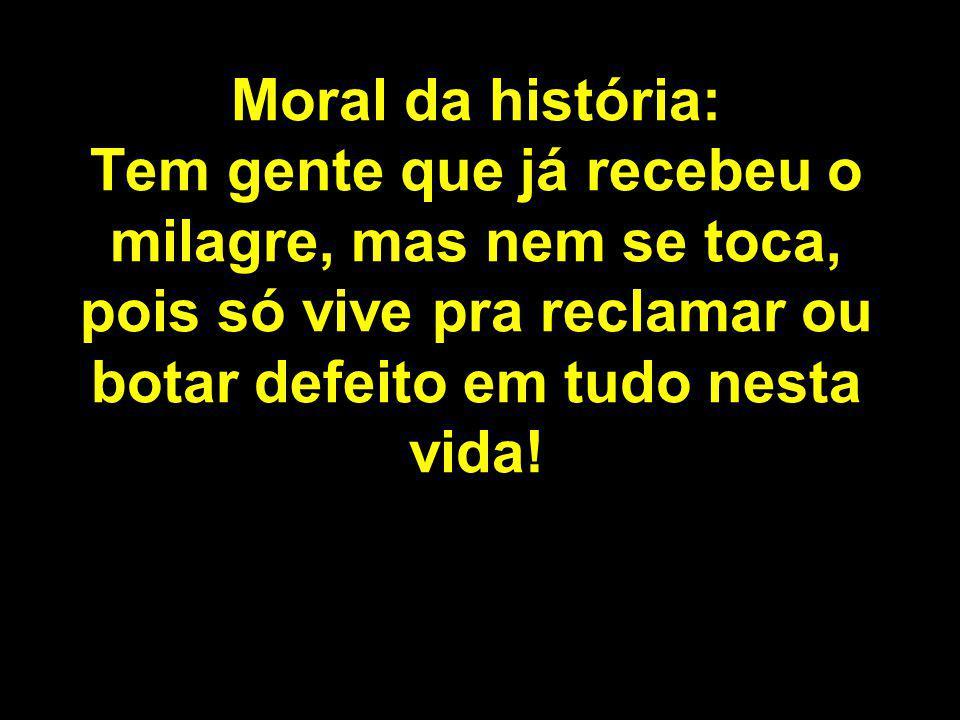 Moral da história: Tem gente que já recebeu o milagre, mas nem se toca, pois só vive pra reclamar ou botar defeito em tudo nesta vida!