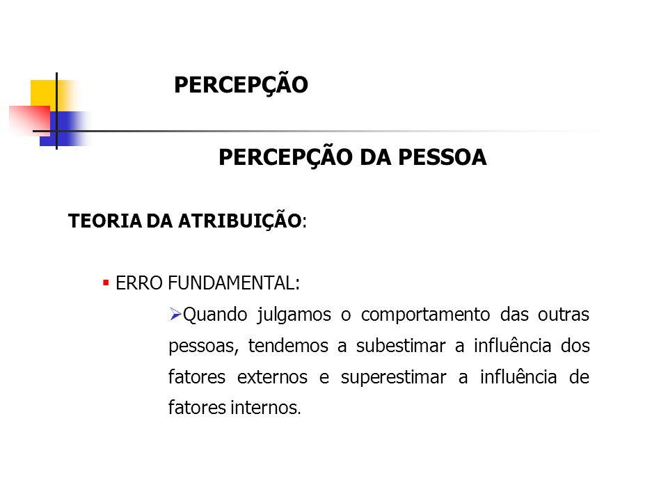 PERCEPÇÃO PERCEPÇÃO DA PESSOA TEORIA DA ATRIBUIÇÃO: ERRO FUNDAMENTAL:
