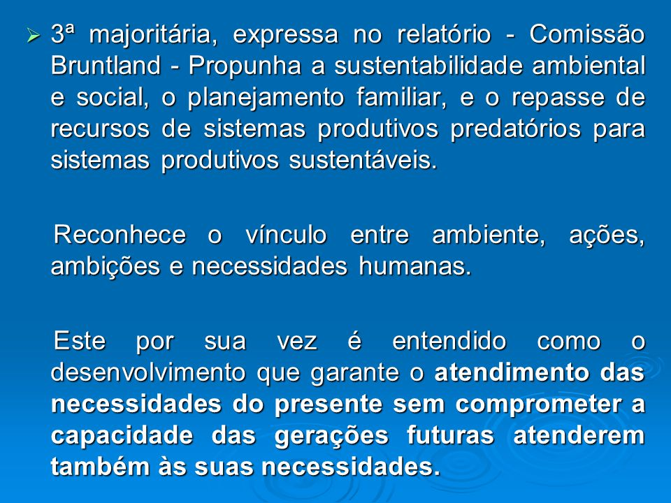 3ª majoritária, expressa no relatório - Comissão Bruntland - Propunha a sustentabilidade ambiental e social, o planejamento familiar, e o repasse de recursos de sistemas produtivos predatórios para sistemas produtivos sustentáveis.