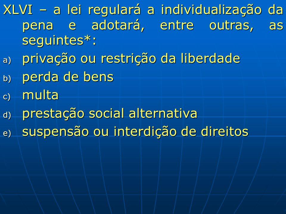 XLVI – a lei regulará a individualização da pena e adotará, entre outras, as seguintes*: