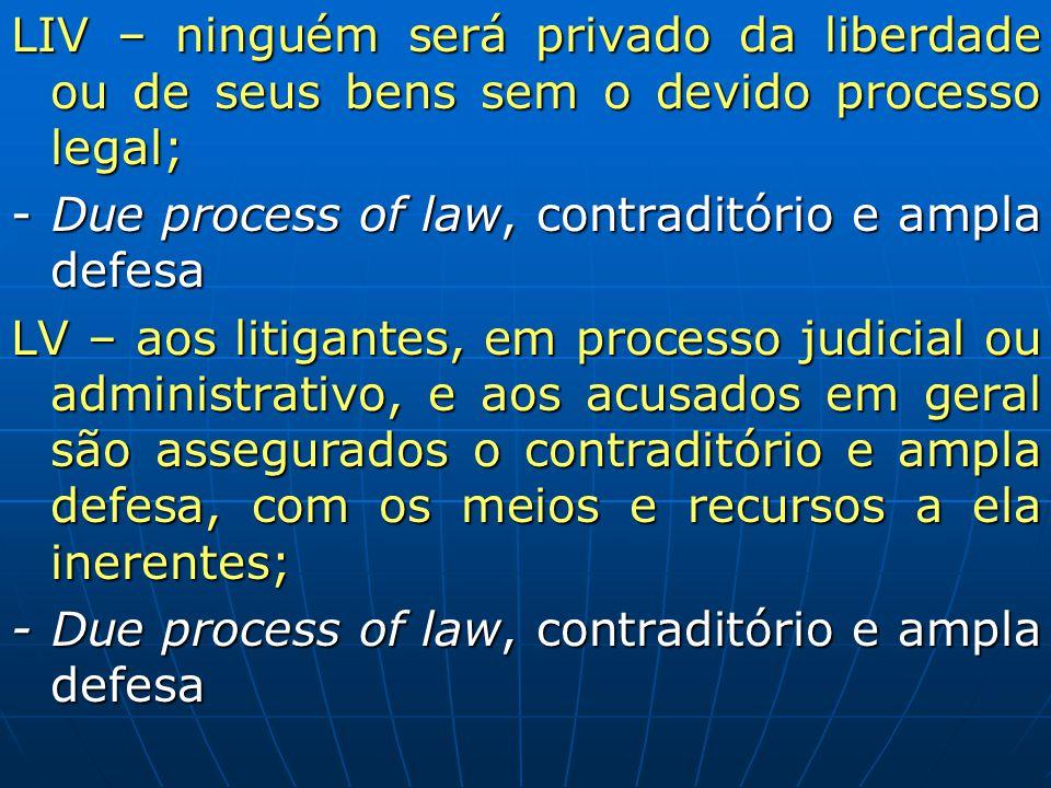 LIV – ninguém será privado da liberdade ou de seus bens sem o devido processo legal;