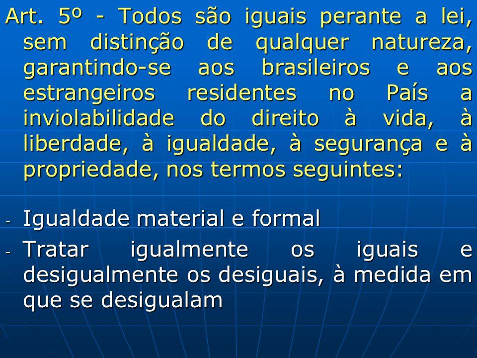 Art. 5º - Todos são iguais perante a lei, sem distinção de qualquer natureza, garantindo-se aos brasileiros e aos estrangeiros residentes no País a inviolabilidade do direito à vida, à liberdade, à igualdade, à segurança e à propriedade, nos termos seguintes: