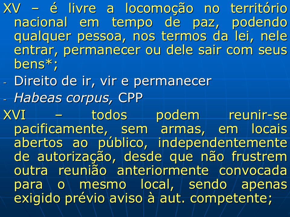 XV – é livre a locomoção no território nacional em tempo de paz, podendo qualquer pessoa, nos termos da lei, nele entrar, permanecer ou dele sair com seus bens*;