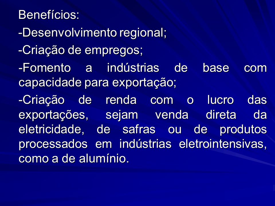 Benefícios: -Desenvolvimento regional; -Criação de empregos; -Fomento a indústrias de base com capacidade para exportação;