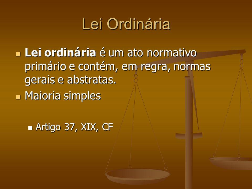Lei Ordinária Lei ordinária é um ato normativo primário e contém, em regra, normas gerais e abstratas.