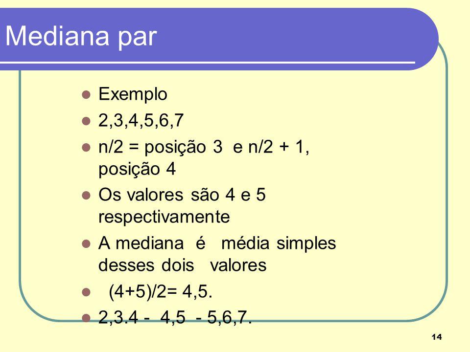 Mediana par Exemplo 2,3,4,5,6,7 n/2 = posição 3 e n/2 + 1, posição 4