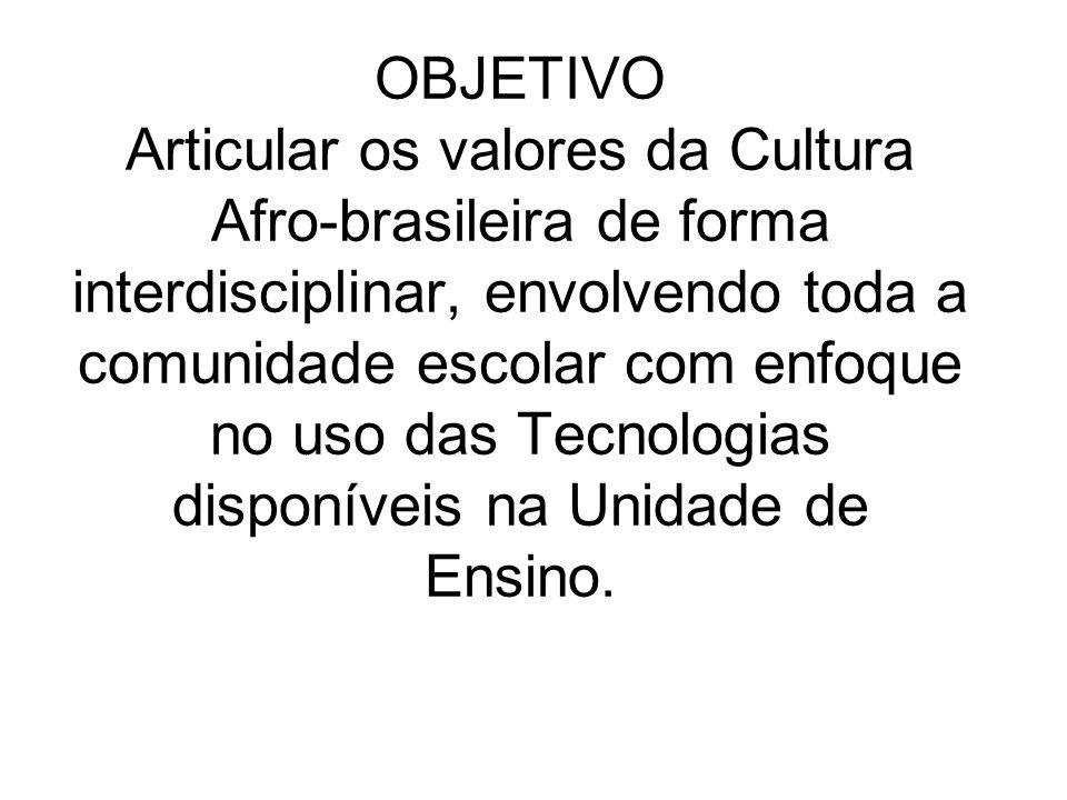 OBJETIVO Articular os valores da Cultura Afro-brasileira de forma interdisciplinar, envolvendo toda a comunidade escolar com enfoque no uso das Tecnologias disponíveis na Unidade de Ensino.