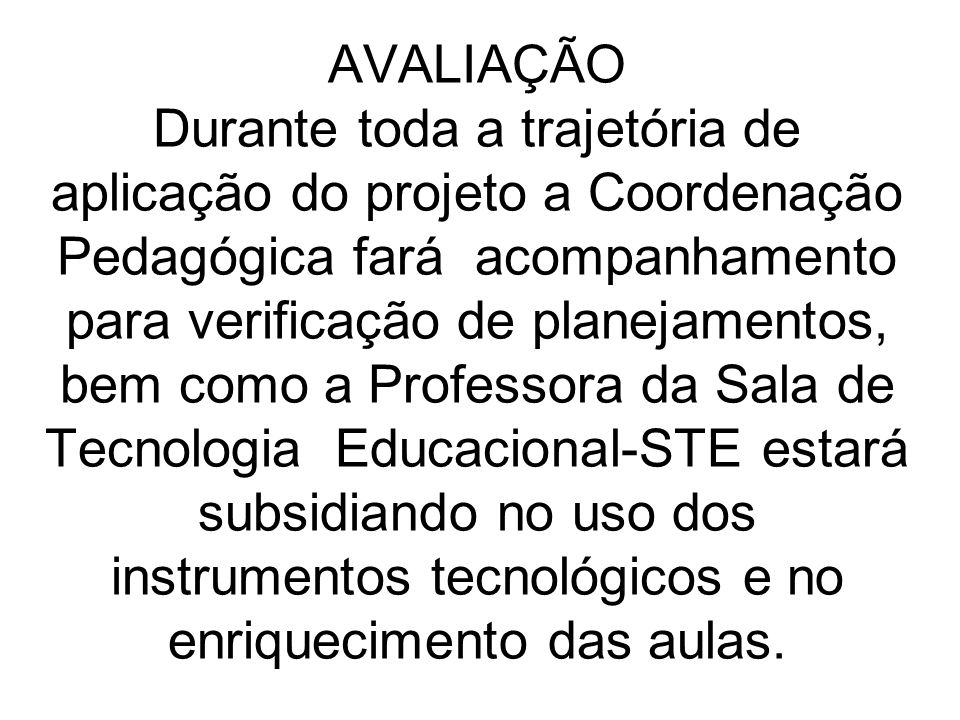 AVALIAÇÃO Durante toda a trajetória de aplicação do projeto a Coordenação Pedagógica fará acompanhamento para verificação de planejamentos, bem como a Professora da Sala de Tecnologia Educacional-STE estará subsidiando no uso dos instrumentos tecnológicos e no enriquecimento das aulas.