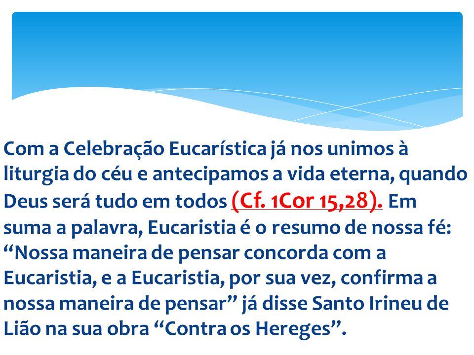Com a Celebração Eucarística já nos unimos à liturgia do céu e antecipamos a vida eterna, quando Deus será tudo em todos (Cf.