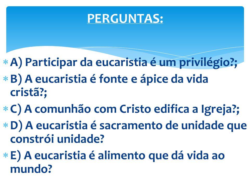 PERGUNTAS: A) Participar da eucaristia é um privilégio ;