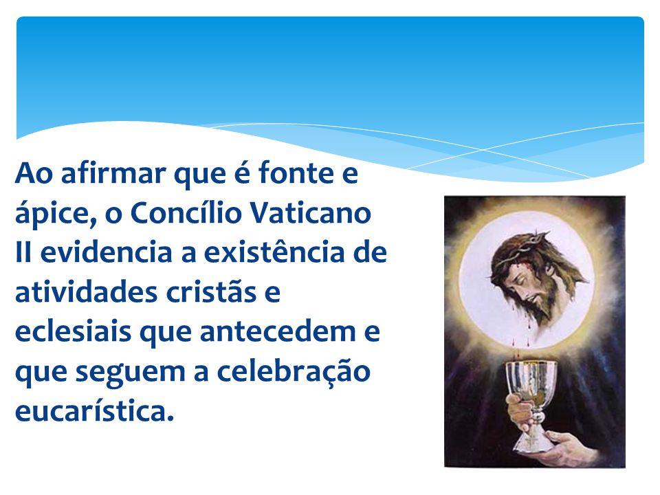 Ao afirmar que é fonte e ápice, o Concílio Vaticano II evidencia a existência de atividades cristãs e eclesiais que antecedem e que seguem a celebração eucarística.