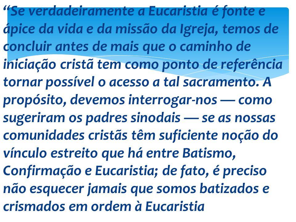 Se verdadeiramente a Eucaristia é fonte e ápice da vida e da missão da Igreja, temos de concluir antes de mais que o caminho de iniciação cristã tem como ponto de referência tornar possível o acesso a tal sacramento.