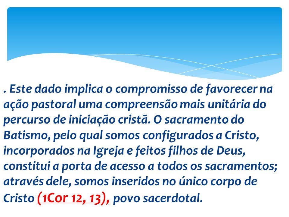 Este dado implica o compromisso de favorecer na ação pastoral uma compreensão mais unitária do percurso de iniciação cristã.