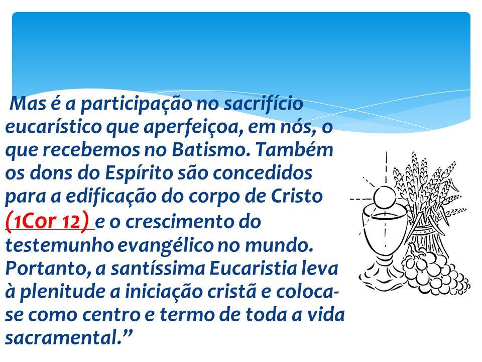 Mas é a participação no sacrifício eucarístico que aperfeiçoa, em nós, o que recebemos no Batismo.