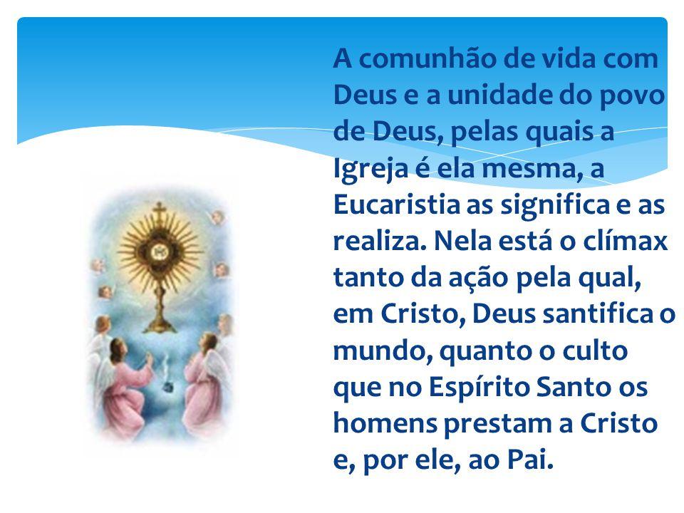 A comunhão de vida com Deus e a unidade do povo de Deus, pelas quais a Igreja é ela mesma, a Eucaristia as significa e as realiza.