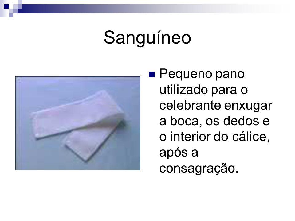 Sanguíneo Pequeno pano utilizado para o celebrante enxugar a boca, os dedos e o interior do cálice, após a consagração.